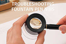 Guide to Fountain Pen Nibs: Troubleshooting Tips and Tricks